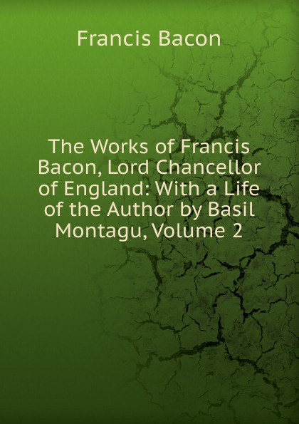 Фрэнсис Бэкон The Works of Francis Bacon, Lord Chancellor of England: With a Life of the Author by Basil Montagu, Volume 2 фрэнсис бэкон the works of francis bacon volume 11