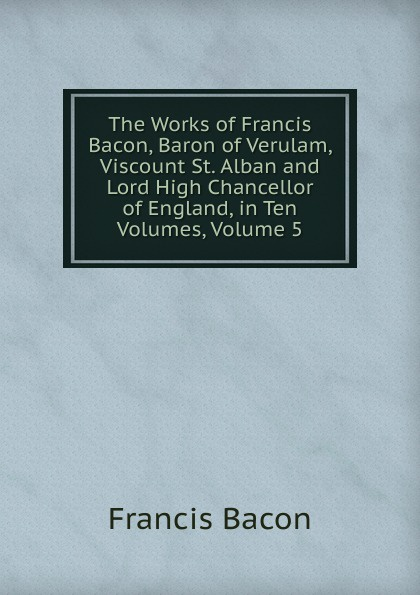 Фрэнсис Бэкон The Works of Francis Bacon, Baron of Verulam, Viscount St. Alban and Lord High Chancellor of England, in Ten Volumes, Volume 5 фрэнсис бэкон the works of francis bacon volume 11