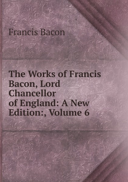 Фрэнсис Бэкон The Works of Francis Bacon, Lord Chancellor of England: A New Edition:, Volume 6 фрэнсис бэкон the works of francis bacon volume 11