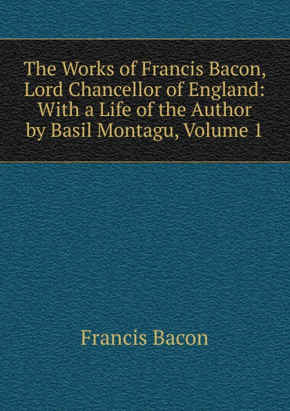 Фрэнсис Бэкон The Works of Francis Bacon, Lord Chancellor of England: With a Life of the Author by Basil Montagu, Volume 1 фрэнсис бэкон the works of francis bacon volume 11
