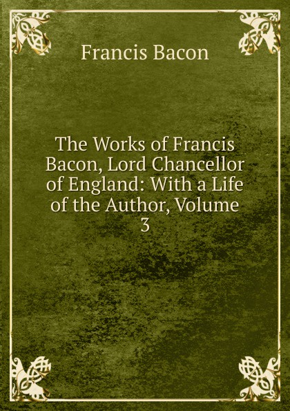 Фрэнсис Бэкон The Works of Francis Bacon, Lord Chancellor of England: With a Life of the Author, Volume 3 фрэнсис бэкон the works of francis bacon volume 11