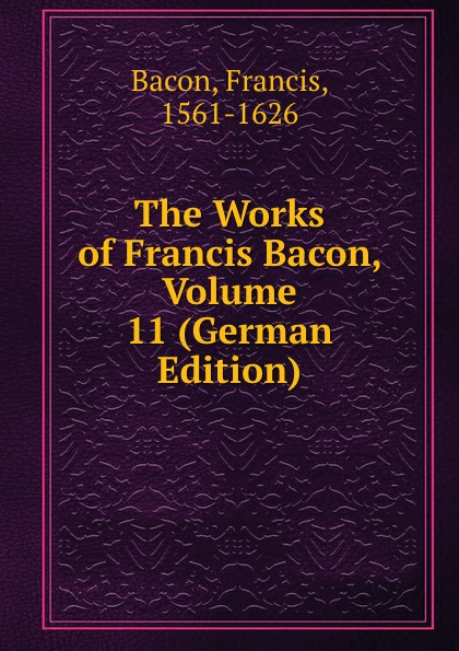 Фрэнсис Бэкон The Works of Francis Bacon, Volume 11 (German Edition) фрэнсис бэкон the works of francis bacon volume 13