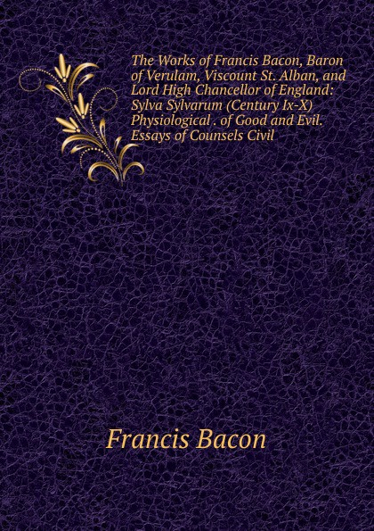 Фрэнсис Бэкон The Works of Francis Bacon, Baron of Verulam, Viscount St. Alban, and Lord High Chancellor of England: Sylva Sylvarum (Century Ix-X) Physiological . of Good and Evil. Essays of Counsels Civil фрэнсис бэкон the works of francis bacon volume 11