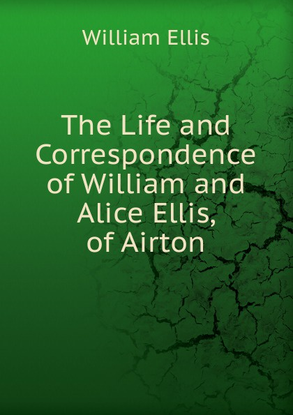 The Life and Correspondence of William and Alice Ellis, of Airton