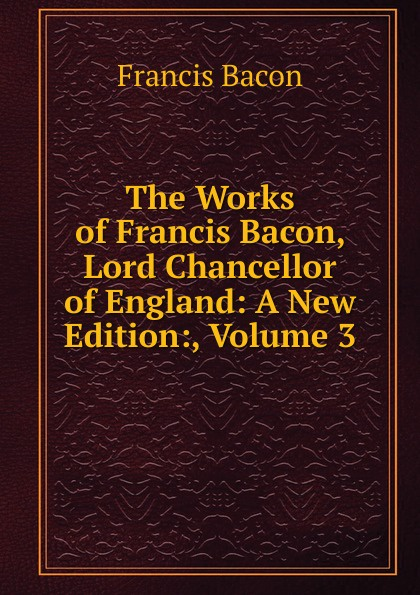 Фрэнсис Бэкон The Works of Francis Bacon, Lord Chancellor of England: A New Edition:, Volume 3 фрэнсис бэкон the works of francis bacon volume 11