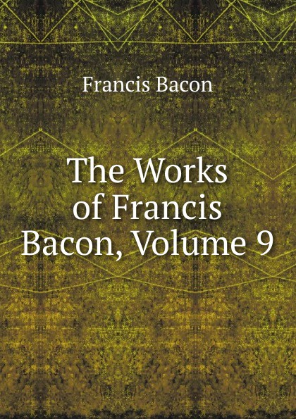 Фрэнсис Бэкон The Works of Francis Bacon, Volume 9 фрэнсис бэкон the works of francis bacon volume 13