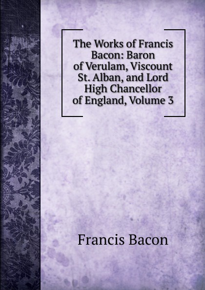 Фрэнсис Бэкон The Works of Francis Bacon: Baron of Verulam, Viscount St. Alban, and Lord High Chancellor of England, Volume 3 фрэнсис бэкон the works of francis bacon volume 11