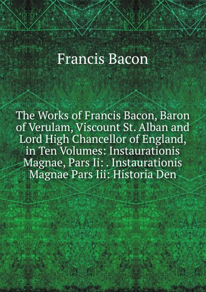 Фрэнсис Бэкон The Works of Francis Bacon, Baron of Verulam, Viscount St. Alban and Lord High Chancellor of England, in Ten Volumes: Instaurationis Magnae, Pars Ii: . Instaurationis Magnae Pars Iii: Historia Den фрэнсис бэкон the works of francis bacon volume 11