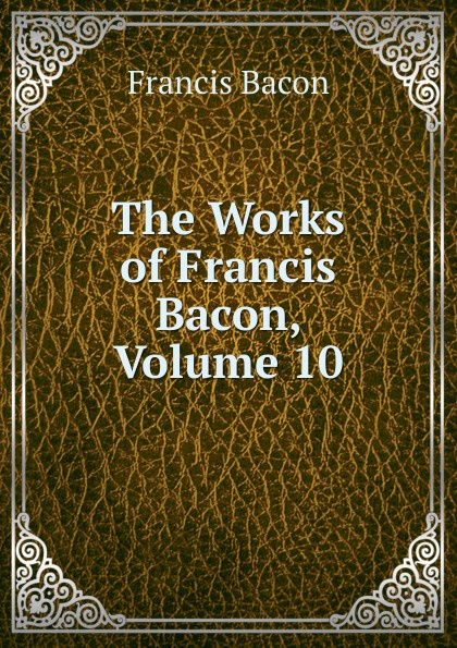 Фрэнсис Бэкон The Works of Francis Bacon, Volume 10 фрэнсис бэкон the works of francis bacon volume 13