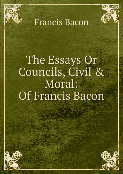 Фрэнсис Бэкон The Essays Or Councils, Civil . Moral: Of Francis Bacon фрэнсис бэкон the works of francis bacon volume 11