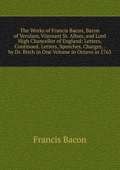 Фрэнсис Бэкон The Works of Francis Bacon, Baron of Verulam, Viscount St. Alban, and Lord High Chancellor of England: Letters, Continued. Letters, Speeches, Charges, . by Dr. Birch in One Volume in Octavo in 1763 фрэнсис бэкон the works of francis bacon volume 11