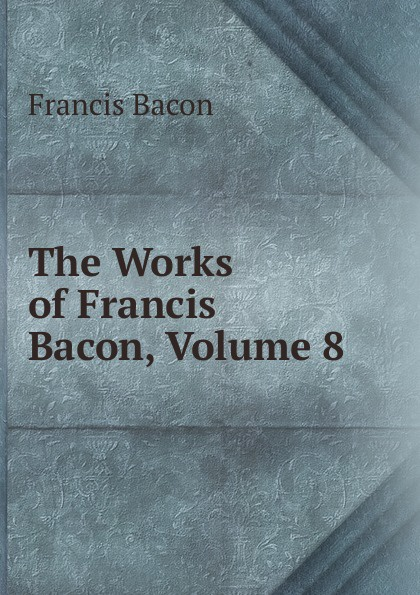 Фрэнсис Бэкон The Works of Francis Bacon, Volume 8 фрэнсис бэкон the works of francis bacon volume 13