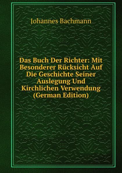 Johannes Bachmann Das Buch Der Richter: Mit Besonderer Rucksicht Auf Die Geschichte Seiner Auslegung Und Kirchlichen Verwendung (German Edition)