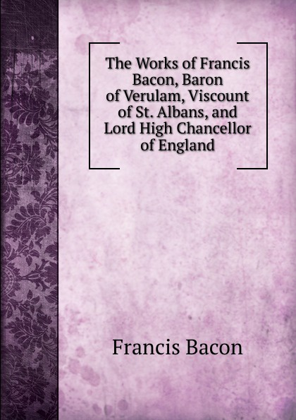 Фрэнсис Бэкон The Works of Francis Bacon, Baron of Verulam, Viscount of St. Albans, and Lord High Chancellor of England фрэнсис бэкон the works of francis bacon volume 11
