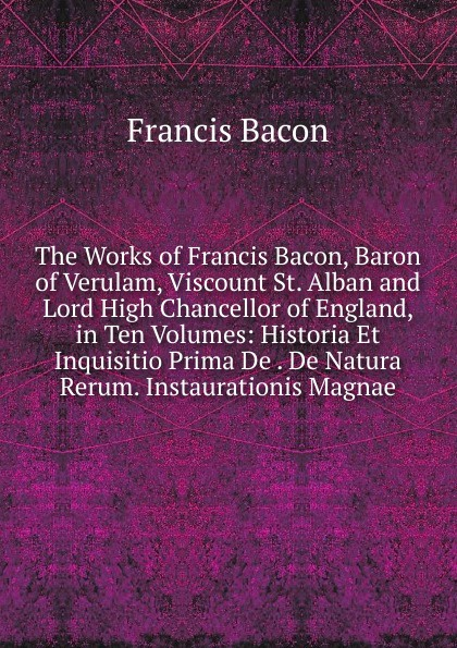 Фрэнсис Бэкон The Works of Francis Bacon, Baron of Verulam, Viscount St. Alban and Lord High Chancellor of England, in Ten Volumes: Historia Et Inquisitio Prima De . De Natura Rerum. Instaurationis Magnae фрэнсис бэкон the works of francis bacon volume 11