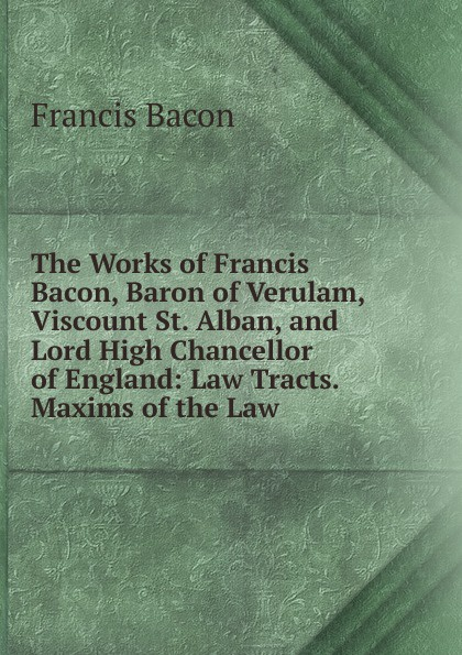 Фрэнсис Бэкон The Works of Francis Bacon, Baron of Verulam, Viscount St. Alban, and Lord High Chancellor of England: Law Tracts. Maxims of the Law фрэнсис бэкон the works of francis bacon volume 11