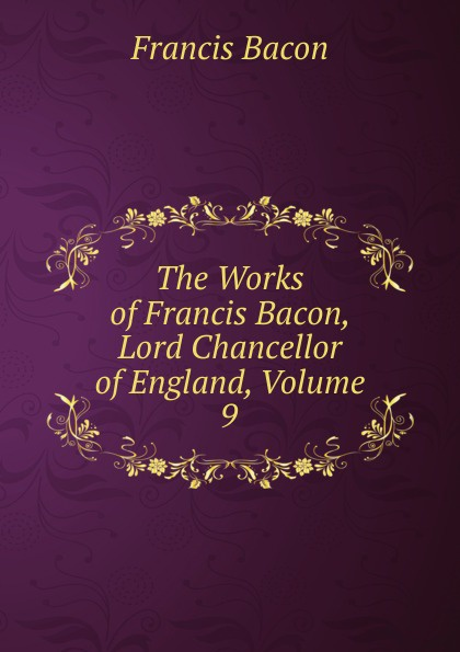 Фрэнсис Бэкон The Works of Francis Bacon, Lord Chancellor of England, Volume 9 фрэнсис бэкон the works of francis bacon volume 11
