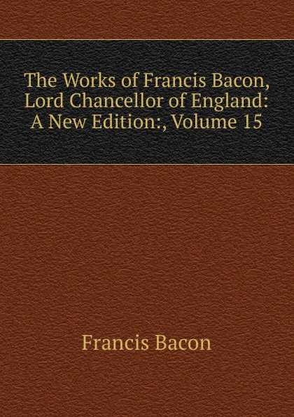 Фрэнсис Бэкон The Works of Francis Bacon, Lord Chancellor of England: A New Edition:, Volume 15 фрэнсис бэкон the works of francis bacon volume 11