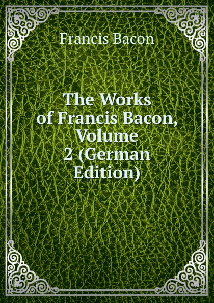 Фрэнсис Бэкон The Works of Francis Bacon, Volume 2 (German Edition) фрэнсис бэкон the works of francis bacon volume 13