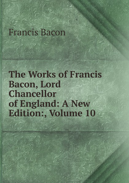 Фрэнсис Бэкон The Works of Francis Bacon, Lord Chancellor of England: A New Edition:, Volume 10 фрэнсис бэкон the works of francis bacon volume 11