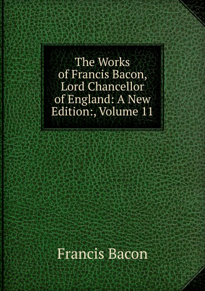 Фрэнсис Бэкон The Works of Francis Bacon, Lord Chancellor of England: A New Edition:, Volume 11 фрэнсис бэкон the works of francis bacon volume 11