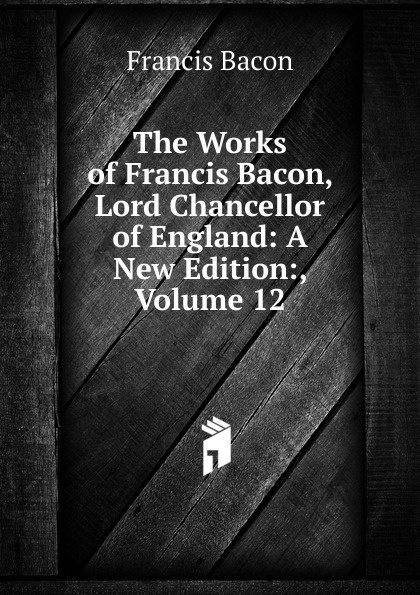 Фрэнсис Бэкон The Works of Francis Bacon, Lord Chancellor of England: A New Edition:, Volume 12 фрэнсис бэкон the works of francis bacon volume 11