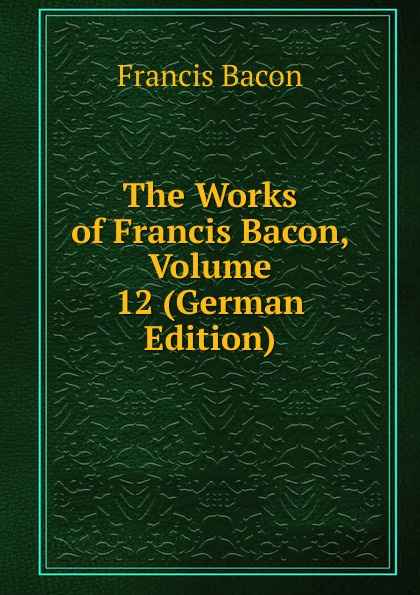 Фрэнсис Бэкон The Works of Francis Bacon, Volume 12 (German Edition) фрэнсис бэкон the works of francis bacon volume 4 german edition
