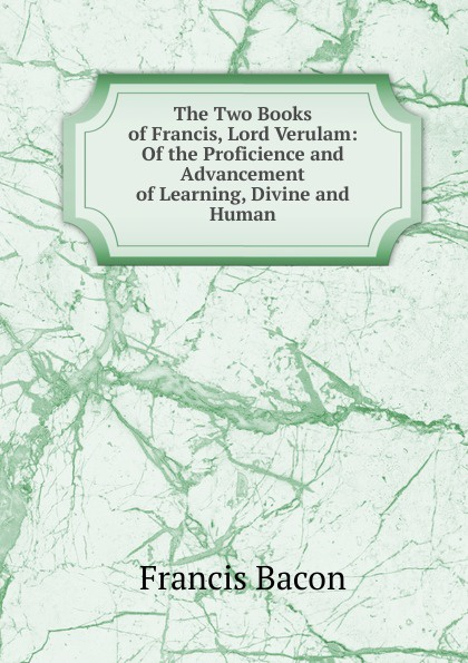 Фрэнсис Бэкон The Two Books of Francis, Lord Verulam: Of the Proficience and Advancement of Learning, Divine and Human фрэнсис бэкон the works of francis bacon volume 11