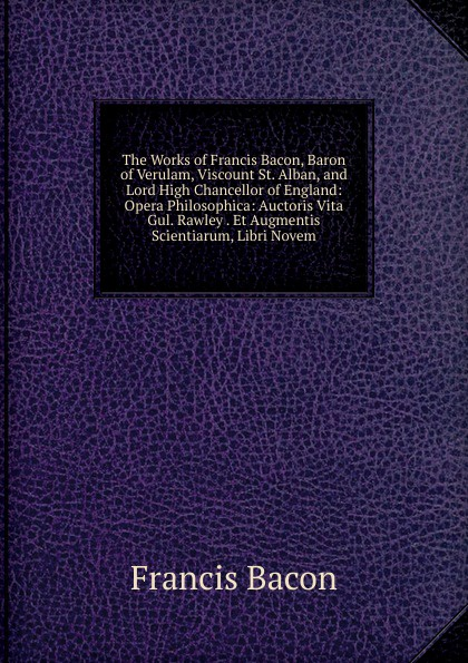 Фрэнсис Бэкон The Works of Francis Bacon, Baron of Verulam, Viscount St. Alban, and Lord High Chancellor of England: Opera Philosophica: Auctoris Vita Gul. Rawley . Et Augmentis Scientiarum, Libri Novem w stone booth some acrostic signatures of francis bacon baron verulam of verulam viscount st alban together with some others