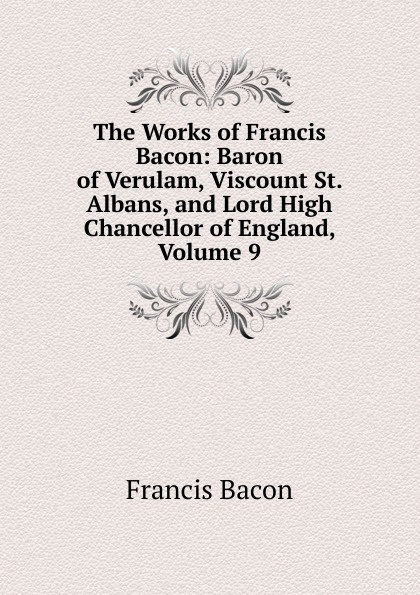 Фрэнсис Бэкон The Works of Francis Bacon: Baron of Verulam, Viscount St. Albans, and Lord High Chancellor of England, Volume 9 фрэнсис бэкон the works of francis bacon volume 9
