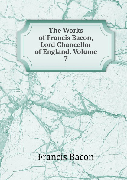 Фрэнсис Бэкон The Works of Francis Bacon, Lord Chancellor of England, Volume 7 фрэнсис бэкон the works of francis bacon volume 11