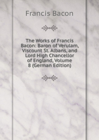 Фрэнсис Бэкон The Works of Francis Bacon: Baron of Verulam, Viscount St. Albans, and Lord High Chancellor of England, Volume 8 (German Edition) фрэнсис бэкон the works of francis bacon volume 4 german edition