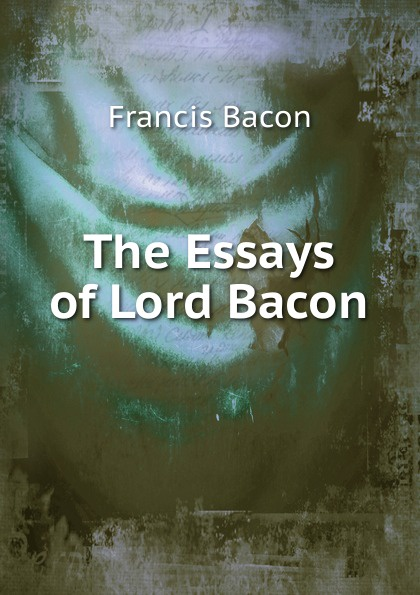 Фрэнсис Бэкон The Essays of Lord Bacon фрэнсис бэкон the works of francis bacon volume 11