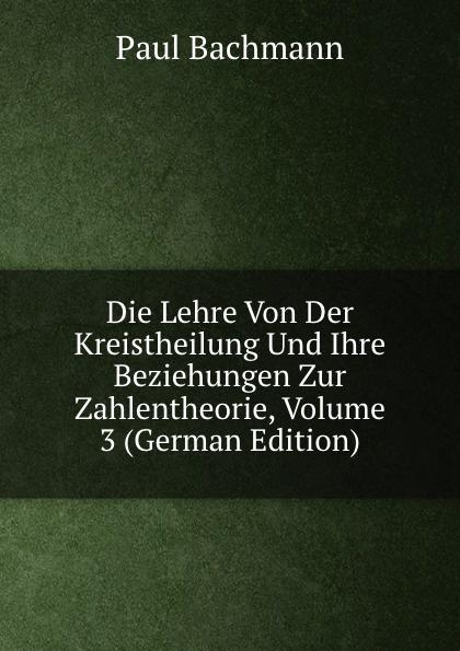 Paul Bachmann Die Lehre Von Der Kreistheilung Und Ihre Beziehungen Zur Zahlentheorie, Volume 3 (German Edition)