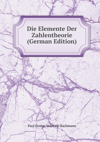 Paul Gustav Heinrich Bachmann Die Elemente Der Zahlentheorie (German Edition) цены