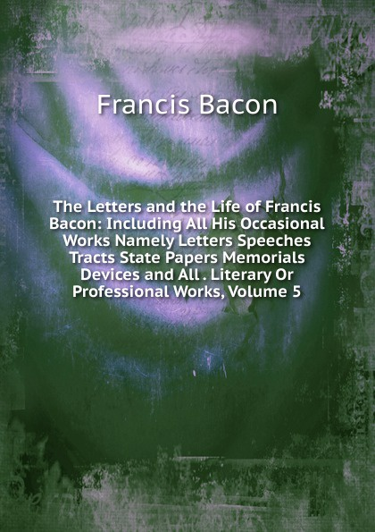 Фрэнсис Бэкон The Letters and the Life of Francis Bacon: Including All His Occasional Works Namely Letters Speeches Tracts State Papers Memorials Devices and All . Literary Or Professional Works, Volume 5 фрэнсис бэкон the works of francis bacon volume 11
