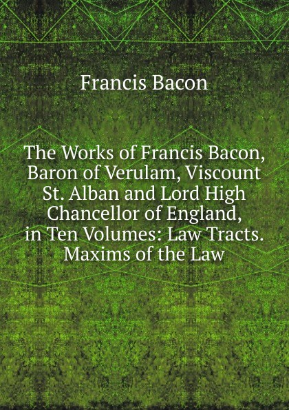 Фрэнсис Бэкон The Works of Francis Bacon, Baron of Verulam, Viscount St. Alban and Lord High Chancellor of England, in Ten Volumes: Law Tracts. Maxims of the Law фрэнсис бэкон the works of francis bacon volume 11