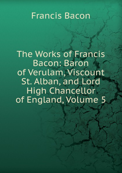 Фрэнсис Бэкон The Works of Francis Bacon: Baron of Verulam, Viscount St. Alban, and Lord High Chancellor of England, Volume 5 фрэнсис бэкон the works of francis bacon volume 11