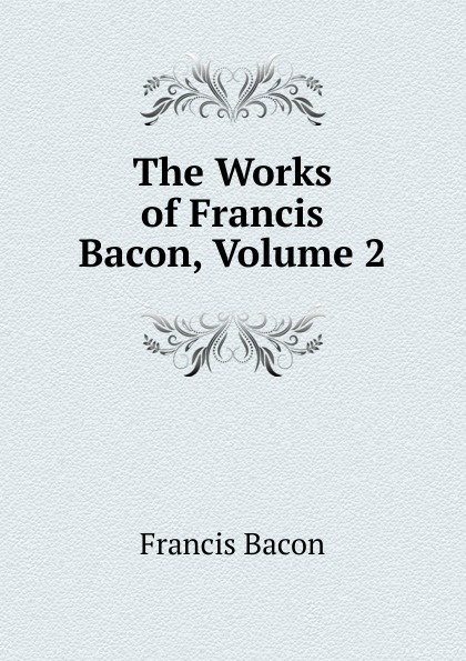 Фрэнсис Бэкон The Works of Francis Bacon, Volume 2 фрэнсис бэкон the works of francis bacon volume 13