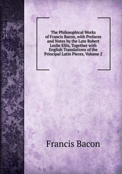 Фрэнсис Бэкон The Philosophical Works of Francis Bacon, with Prefaces and Notes by the Late Robert Leslie Ellis, Together with English Translations of the Principal Latin Pieces, Volume 2 фрэнсис бэкон the works of francis bacon volume 11