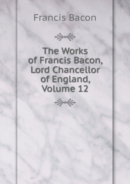 Фрэнсис Бэкон The Works of Francis Bacon, Lord Chancellor of England, Volume 12 фрэнсис бэкон the works of francis bacon volume 11