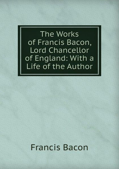 Фрэнсис Бэкон The Works of Francis Bacon, Lord Chancellor of England: With a Life of the Author фрэнсис бэкон the works of francis bacon volume 11