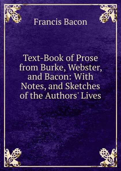 Фрэнсис Бэкон Text-Book of Prose from Burke, Webster, and Bacon: With Notes, and Sketches of the Authors. Lives фрэнсис бэкон the works of francis bacon volume 11