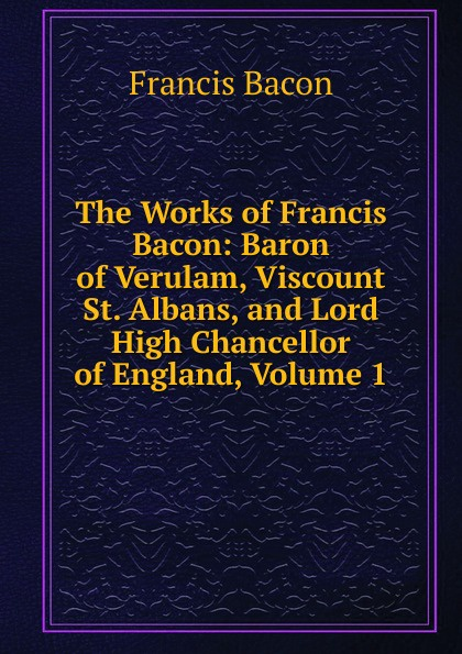 Фрэнсис Бэкон The Works of Francis Bacon: Baron of Verulam, Viscount St. Albans, and Lord High Chancellor of England, Volume 1 фрэнсис бэкон the works of francis bacon volume 11