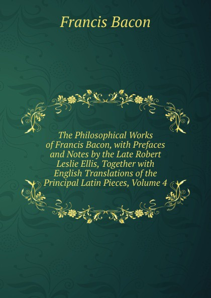 Фрэнсис Бэкон The Philosophical Works of Francis Bacon, with Prefaces and Notes by the Late Robert Leslie Ellis, Together with English Translations of the Principal Latin Pieces, Volume 4 фрэнсис бэкон the works of francis bacon volume 11