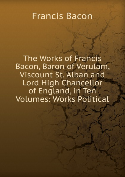 Фрэнсис Бэкон The Works of Francis Bacon, Baron of Verulam, Viscount St. Alban and Lord High Chancellor of England, in Ten Volumes: Works Political фрэнсис бэкон the works of francis bacon volume 11