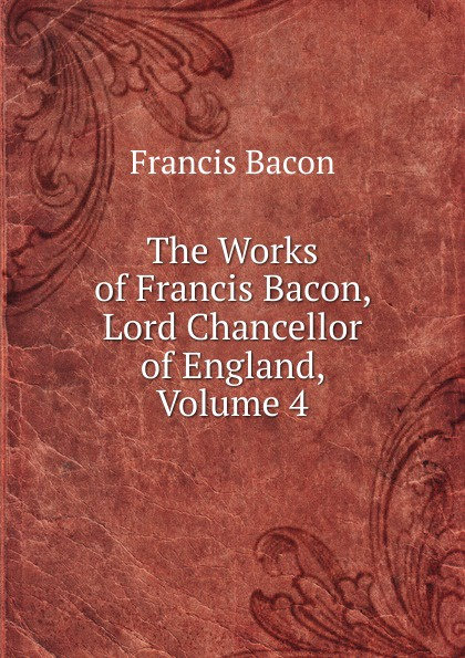 Фрэнсис Бэкон The Works of Francis Bacon, Lord Chancellor of England, Volume 4 фрэнсис бэкон the works of francis bacon volume 11