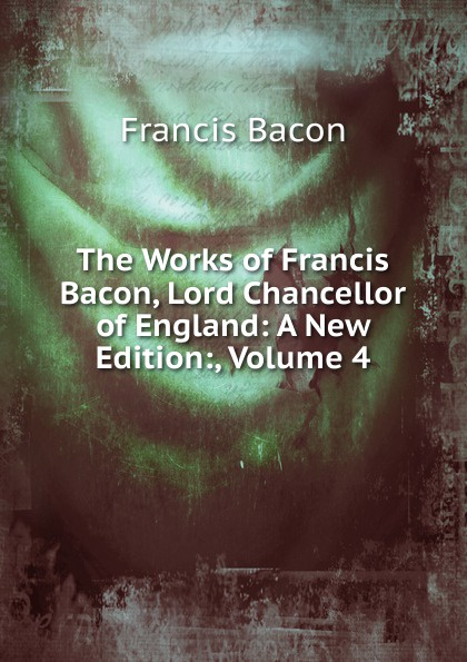Фрэнсис Бэкон The Works of Francis Bacon, Lord Chancellor of England: A New Edition:, Volume 4 фрэнсис бэкон the works of francis bacon volume 4 german edition