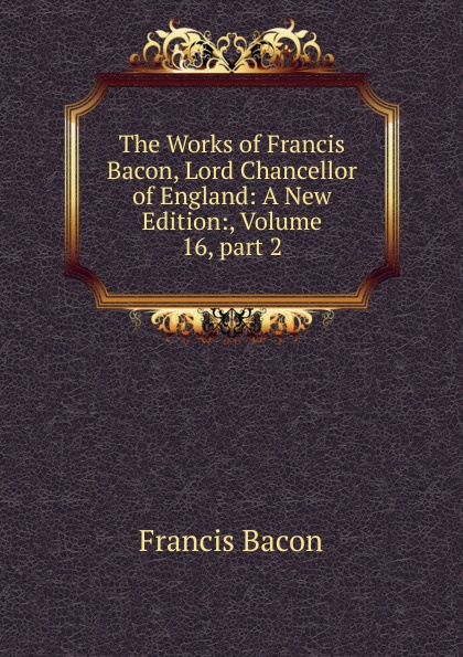 Фрэнсис Бэкон The Works of Francis Bacon, Lord Chancellor of England: A New Edition:, Volume 16,.part 2 фрэнсис бэкон the works of francis bacon volume 11