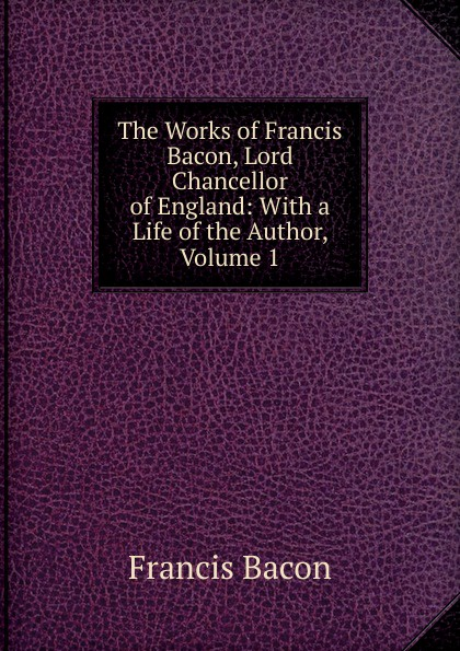 Фрэнсис Бэкон The Works of Francis Bacon, Lord Chancellor of England: With a Life of the Author, Volume 1 фрэнсис бэкон the works of francis bacon volume 11